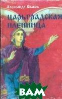 Царьградская пленница: Историческая повесть  Волков А.М. купить