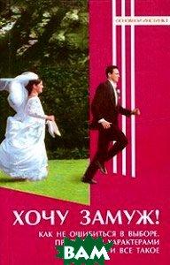 Хочу замуж! Как не ошибиться в выборе, притереться характерами и все такое   купить