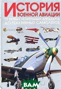 История военной авиации. От первых летательных аппаратов до реактивных самолетов  Хлопотов О.Г. купить