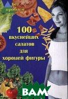 100 вкуснейших салатов для хорошей фигуры  Максимук А. купить