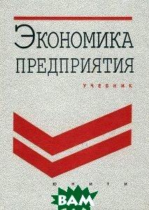 Экономика предприятия. Учебник для ВУЗов    Грузинов В.П. купить