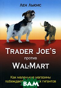 Trader Joe's  ������ Wal-Mart. ��� ��������� �������� ��������� ��������� �������� / The Trader Joe's Adventure: Turning a Unique Approach to Business into a Retail and Cultural Phenomenon 