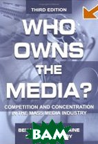 Who Owns the Media? Competition and Concentration in the Mass Media Industry (LEA's Communication Series)  Benjamin M. Compaine, Douglas Gomery купить