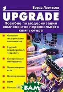 UPGRADE. Пособие по модернизации компонентов персонального компьютера  Борис Леонтьев купить