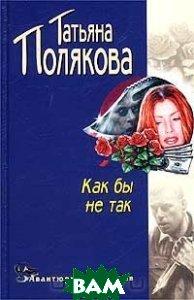 Как бы не так  Серия: Авантюрный детектив  Полякова Т.В. купить
