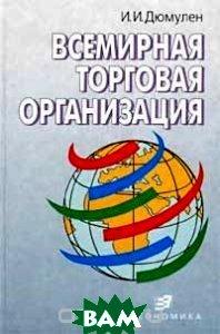 Всемирная торговая организация Монография  Дюмулен И.И. купить