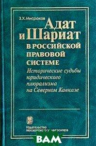 Адат и Шариат в российской правовой системе. Исторические судьбы юридического плюрализма на Северном Кавказе
