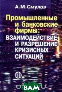 Промышленные и банковские фирмы: Взаимодействие и разрешение кризисных ситуаций  Смулов А.М. купить
