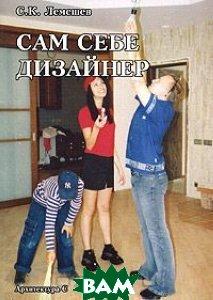 Сам себе дизайнер  С. К. Лемешев купить