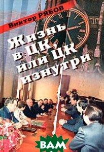 Жизнь в ЦК, или ЦК изнутри  Рябов В.В. купить