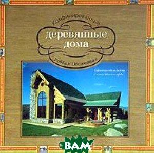 Комбинированные деревянные дома. Строительство и дизайн с использованием дерева