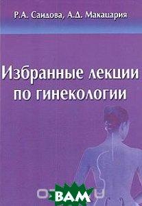 Избранные лекции по гинекологии.  Макацария А.Д., Саидова Р.А.  купить