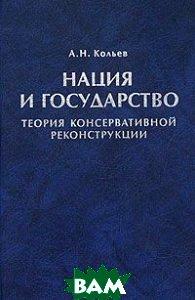 Нация и государство. Теория консервативной реконструкции  Кольев А.Н. купить