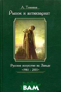 Рынок и антиквариат. Русское искусство на Западе. 1985 - 2005