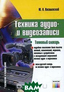 Техника аудио- и видеозаписи. Толковый словарь  Ю. А. Василевский купить
