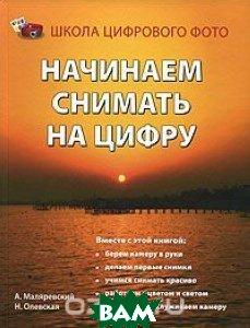 Начинаем снимать на цифру  А. Маляревский, Н. Олевская купить