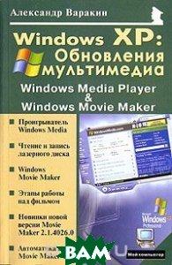 Windows XP: Обновления мультимедиа: Windows Media Player и Windows Movie Maker  Варакин Александр  купить