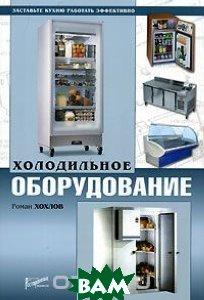Холодильное оборудование. Заставьте кухню работать эффективно  Роман Хохлов купить