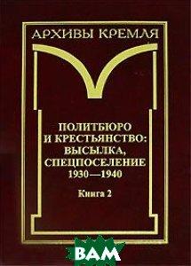 Политбюро и крестьянство. Высылка, спецпоселение 1930-1940. В 2 книгах. Книга 2