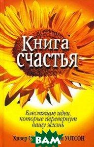 Книга счастья. Блестящие идеи, которые перевернут вашу жизнь  Хизер Саммерс, Энн Уотсон купить