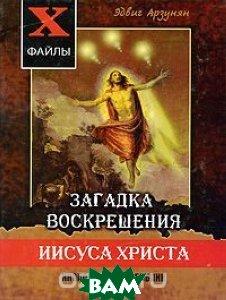 Загадка воскрешения Иисуса Христа. Инопланетяне в Библии. Обзор древних текстов  Эдвиг Арзунян купить