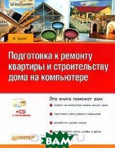 Подготовка к ремонту квартиры и строительству дома на компьютере (+CD)   В.Булат купить
