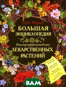 Большая энциклопедия высокоэффективных лекарственных растений. Серия: Красота и здоровье  Н. И. Мазнев купить