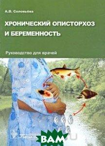 Хронический описторхоз и беременность. Руководство для врачей  Соловьева А.В.  купить