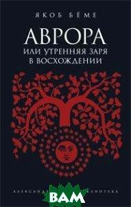 Аврора, или Утренняя заря в восхождении. Серия: Александрийская библиотека  Якоб Беме купить