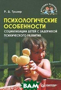 Психологические особенности социализации детей с задержкой психического развития  Р. Д. Тригер купить