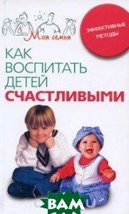 Как воспитать детей счастливыми. Эффективные методы. Серия: Моя семья / What They Know About... Parenting!   купить