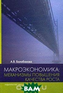 Макроэкономика: механизмы повышения качества роста  А. В. Балабанова купить