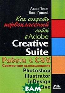 Как создать первоклассный сайт в Adobe Creative Suite  Адам Пратт, Линн Грилле купить