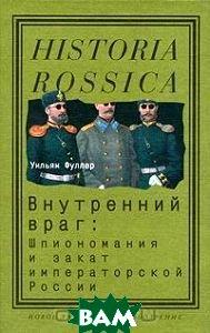 Внутренний враг. Шпиономания и закат императорской России