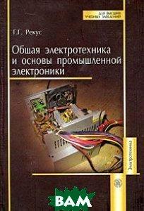 Общая электротехника и основы промышленной электроники  Рекус Г.Г. купить