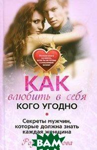 Как влюбить в себя кого угодно. Секреты мужчин, которые должна знать каждая женщина  Сябитова Р. купить