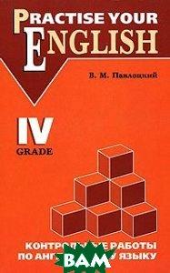 Practise Your English: 4 Grade /Контрольные работы по английскому языку. 4 класс