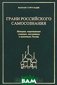 Грани российского самосознания. Империя, национальное сознание, мессианизм и византизм России