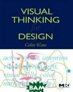 Visual Thinking: for Design (Morgan Kaufmann Series in Interactive Technologies)   Colin Ware купить