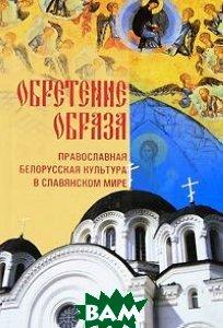 Обретение образа. Православная белорусская культура в славянском мире