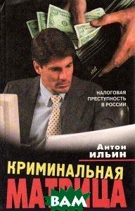 Криминальная Матрица. Налоговая преступность в России  Ильин Антон  купить