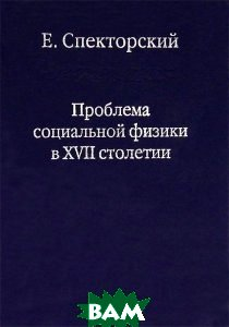 Проблема социальной физики в XVII столетии. В 2-х томах. Том 2