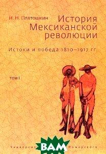 История Мексиканской революции. Истоки и победа 1810-1917 гг. Том 1