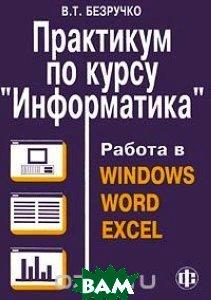 Практикум по курсу информатика. Работа в windows 95/98/nt, word 97 и excel 97  Безручко В. Т. купить