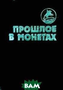 Прошлое в монетах  Т.А.Аглинцева, Е.Н.Кукушкина, Г.М.Сухонос, Л.А.Юрова купить