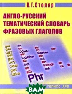 Англо-русский тематический словарь фразовых глаголов  Столяр В. Г. купить
