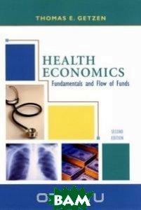 Health Economics : Fundamentals and Flow of Funds  Thomas E. Getzen купить