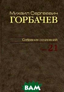 Михаил Сергеевич Горбачев. Собрание сочинений. Том 21