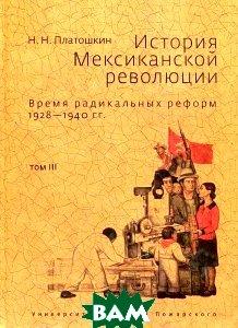 История Мексиканской революции. Время радикальных реформ 1928-1940 гг. Том 3