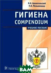 Гигиена. Compendium: учебное пособие. Архангельский В. И., Мельниченко П. И.